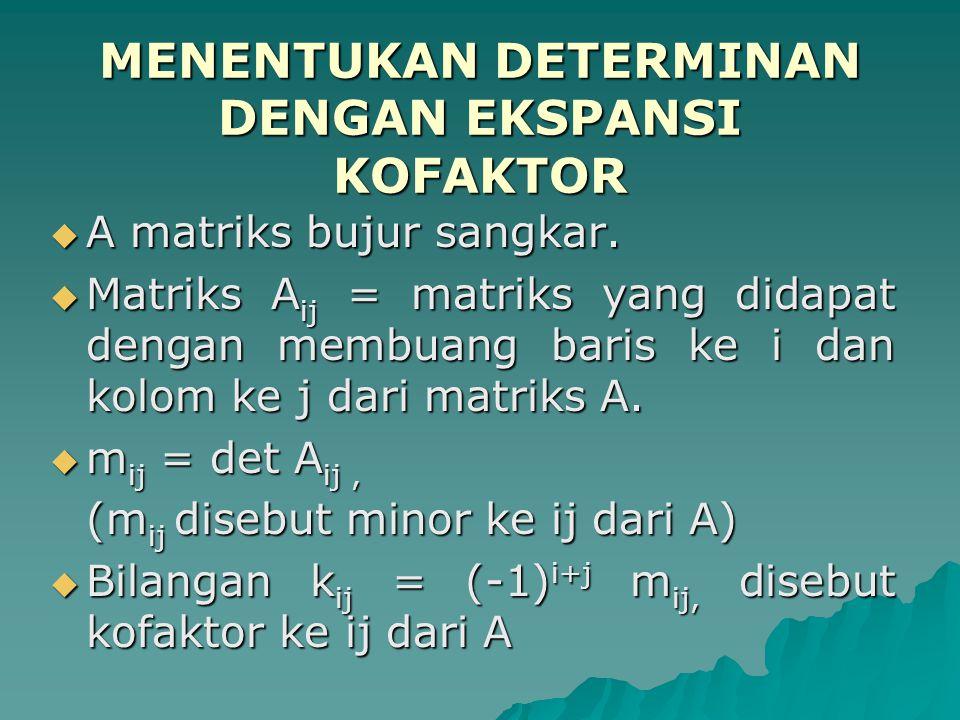 MENENTUKAN DETERMINAN DENGAN EKSPANSI KOFAKTOR  A matriks bujur sangkar.  Matriks A ij = matriks yang didapat dengan membuang baris ke i dan kolom k