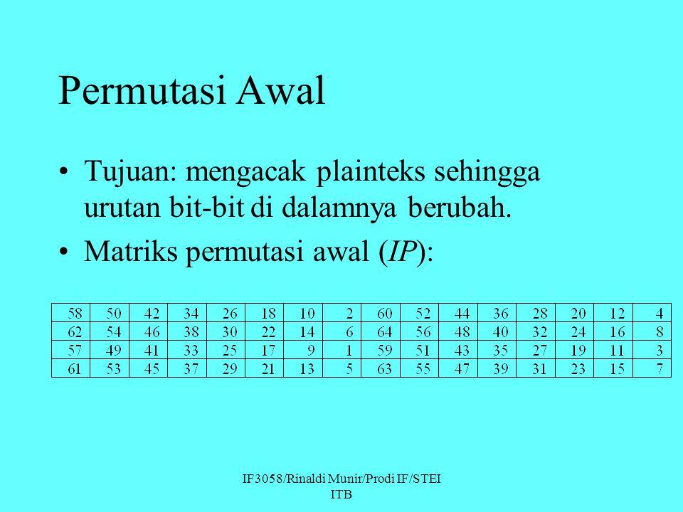 IF3058/Rinaldi Munir/Prodi IF/STEI ITB Permutasi Awal Tujuan: mengacak plainteks sehingga urutan bit-bit di dalamnya berubah. Matriks permutasi awal (