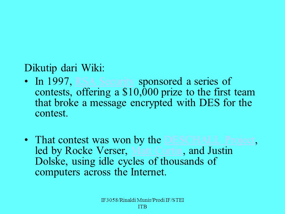 IF3058/Rinaldi Munir/Prodi IF/STEI ITB Dikutip dari Wiki: In 1997, RSA Security sponsored a series of contests, offering a $10,000 prize to the first team that broke a message encrypted with DES for the contest.RSA Security That contest was won by the DESCHALL Project, led by Rocke Verser, Matt Curtin, and Justin Dolske, using idle cycles of thousands of computers across the Internet.DESCHALL ProjectMatt Curtin