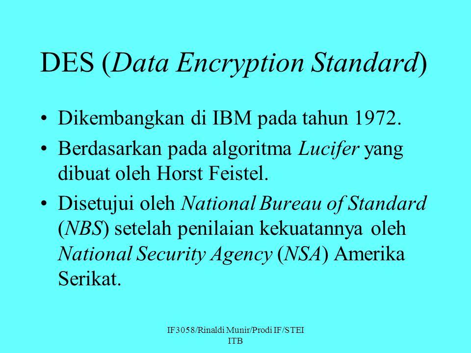 IF3058/Rinaldi Munir/Prodi IF/STEI ITB DES (Data Encryption Standard) Dikembangkan di IBM pada tahun 1972. Berdasarkan pada algoritma Lucifer yang dib
