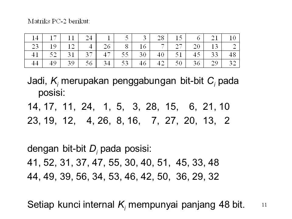 Jadi, K i merupakan penggabungan bit-bit C i pada posisi: 14, 17, 11, 24, 1, 5, 3, 28, 15, 6, 21, 10 23, 19, 12, 4, 26, 8, 16, 7, 27, 20, 13, 2 dengan bit-bit D i pada posisi: 41, 52, 31, 37, 47, 55, 30, 40, 51, 45, 33, 48 44, 49, 39, 56, 34, 53, 46, 42, 50, 36, 29, 32 Setiap kunci internal K i mempunyai panjang 48 bit.