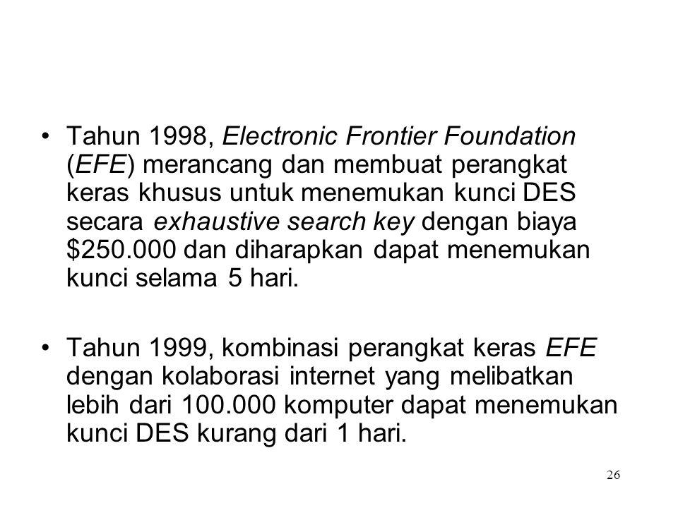 Tahun 1998, Electronic Frontier Foundation (EFE) merancang dan membuat perangkat keras khusus untuk menemukan kunci DES secara exhaustive search key dengan biaya $250.000 dan diharapkan dapat menemukan kunci selama 5 hari.