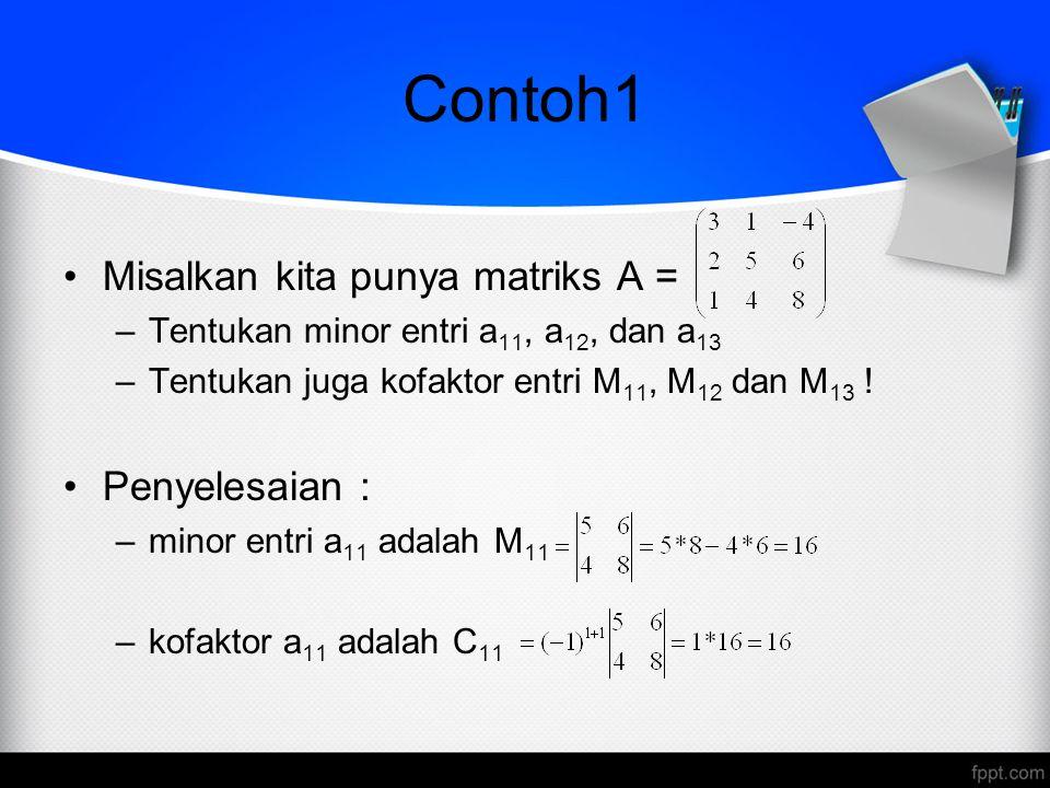 Contoh1 Misalkan kita punya matriks A = –Tentukan minor entri a 11, a 12, dan a 13 –Tentukan juga kofaktor entri M 11, M 12 dan M 13 .