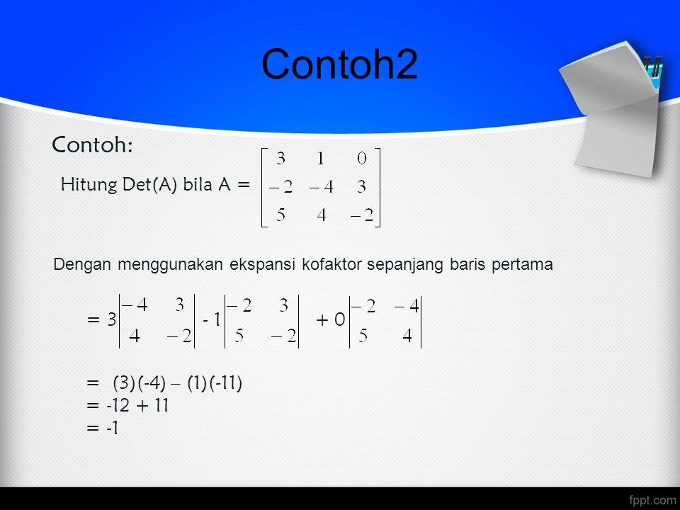 Hitung Det(A) bila A = = 3 + 0 = (3)(-4) – (1)(-11) = -12 + 11 = -1 Contoh: Dengan menggunakan ekspansi kofaktor sepanjang baris pertama - 1 Contoh2