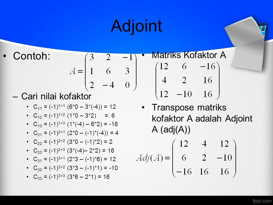 Adjoint Contoh: –Cari nilai kofaktor C 11 = (-1) 1+1 (6*0 – 3*(-4)) = 12 C 12 = (-1) 1+2 (1*0 – 3*2) = 6 C 13 = (-1) 1+3 (1*(-4) – 6*2) = -16 C 21 = (-1) 2+1 (2*0 – (-1)*(-4)) = 4 C 22 = (-1) 2+2 (3*0 – (-1)*2) = 2 C 23 = (-1) 2+3 (3*(-4)– 2*2) = 16 C 31 = (-1) 3+1 (2*3 – (-1)*6) = 12 C 32 = (-1) 3+2 (3*3 – (-1)*1) = -10 C 33 = (-1) 3+3 (3*6 – 2*1) = 16 Matriks Kofaktor A Transpose matriks kofaktor A adalah Adjoint A (adj(A))