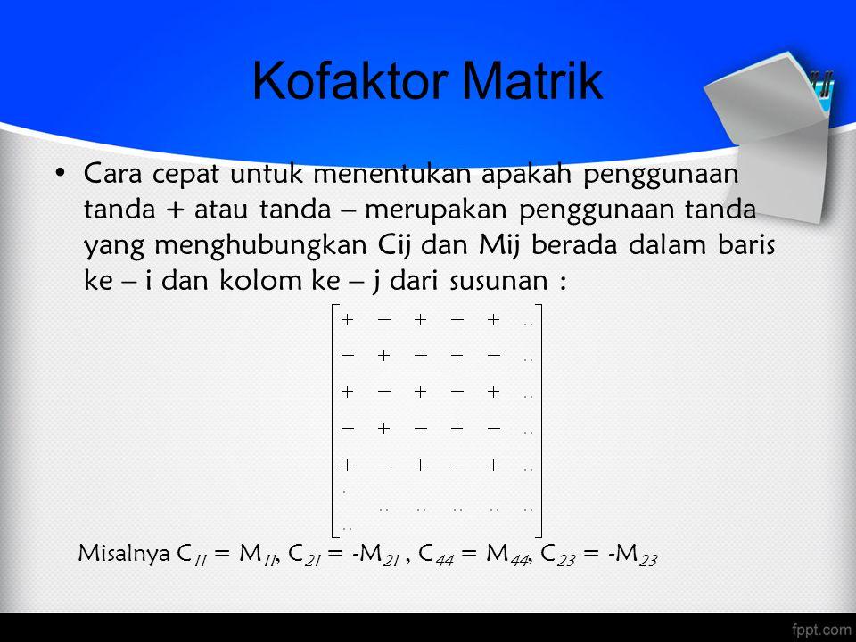 Determinan Matrik dengan Ekspansi Kofaktor Determinan matrik A yang berukuran n x n dapat dihitung dengan mengalikan elemen – elemen dalam suatu baris (atau kolom) dengan kofaktor – kofaktornya dan menambahkan hasil kali – hasil kali yang dihasilkan, yaitu setiap 1  i  n dan 1  j  n, maka det(A) = a 1j C 1j + a 2j C 2j + … + a nj C nj (ekspansi kofaktor sepanjang kolom ke – j) det(A) = a i1 C i1 + a i2 C i2 + … + a in C in (ekspansi kofaktor sepanjang baris ke – i)
