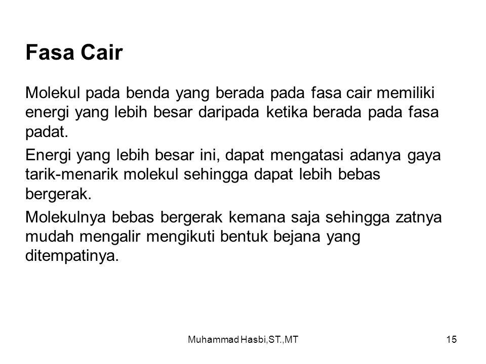 Muhammad Hasbi,ST.,MT15 Fasa Cair Molekul pada benda yang berada pada fasa cair memiliki energi yang lebih besar daripada ketika berada pada fasa padat.