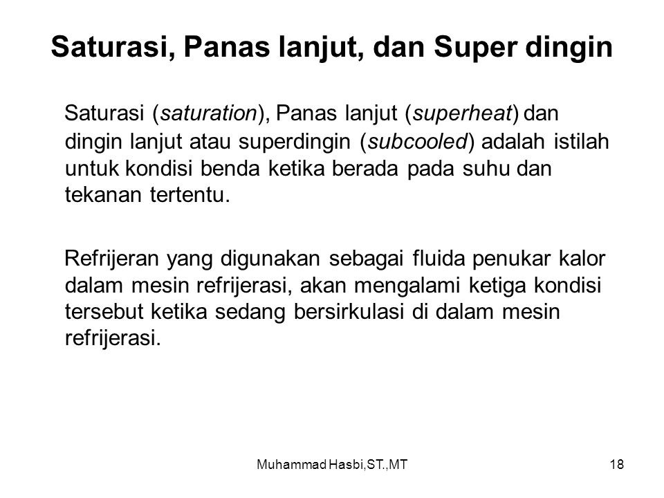 Muhammad Hasbi,ST.,MT18 Saturasi, Panas lanjut, dan Super dingin Saturasi (saturation), Panas lanjut (superheat) dan dingin lanjut atau superdingin (subcooled) adalah istilah untuk kondisi benda ketika berada pada suhu dan tekanan tertentu.