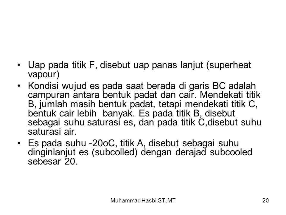 Muhammad Hasbi,ST.,MT20 Uap pada titik F, disebut uap panas lanjut (superheat vapour) Kondisi wujud es pada saat berada di garis BC adalah campuran antara bentuk padat dan cair.