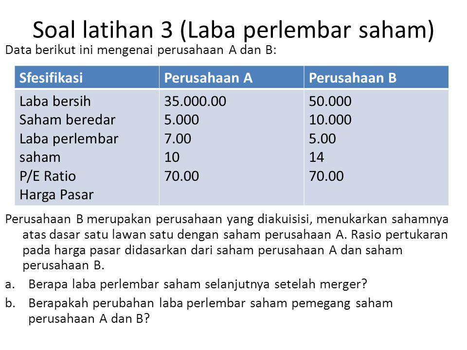 Soal latihan 3 (Laba perlembar saham) Data berikut ini mengenai perusahaan A dan B: Perusahaan B merupakan perusahaan yang diakuisisi, menukarkan saha
