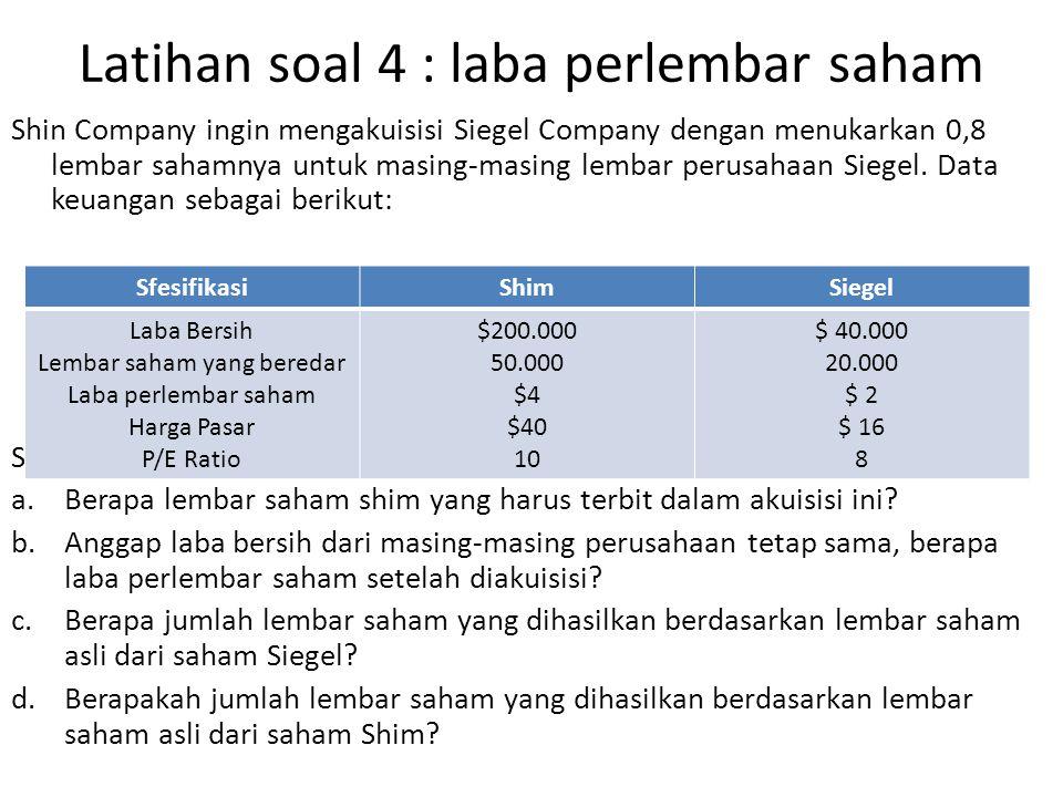 Latihan soal 4 : laba perlembar saham Shin Company ingin mengakuisisi Siegel Company dengan menukarkan 0,8 lembar sahamnya untuk masing-masing lembar