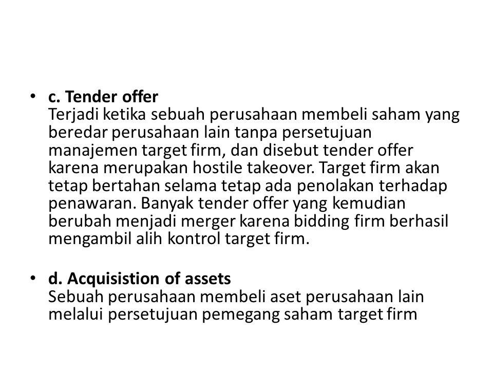 c. Tender offer Terjadi ketika sebuah perusahaan membeli saham yang beredar perusahaan lain tanpa persetujuan manajemen target firm, dan disebut tende