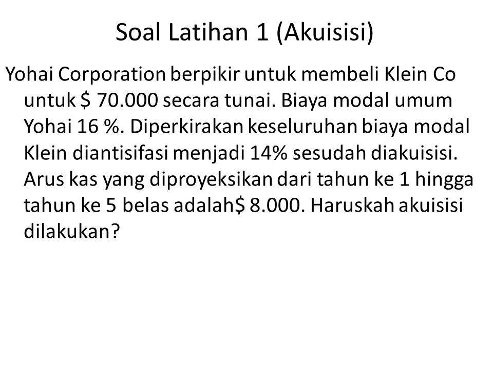 Soal Latihan 1 (Akuisisi) Yohai Corporation berpikir untuk membeli Klein Co untuk $ 70.000 secara tunai. Biaya modal umum Yohai 16 %. Diperkirakan kes