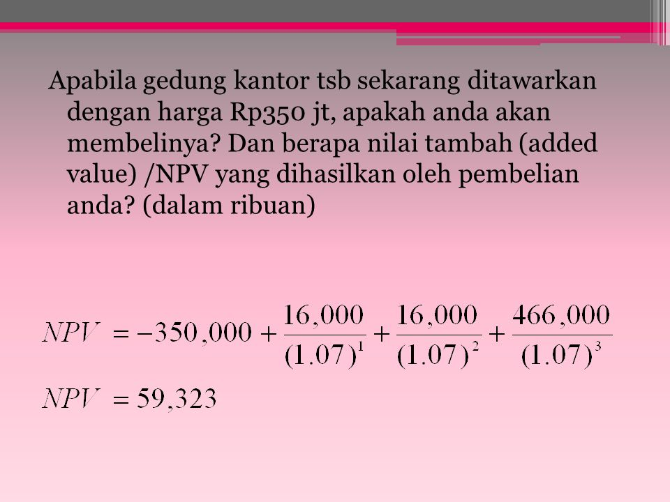 Net Present Value Example – continued 16,000 jt 450,000jt 466,000jt 0 1 2 3 Present Value 14,953 380,395 409,323