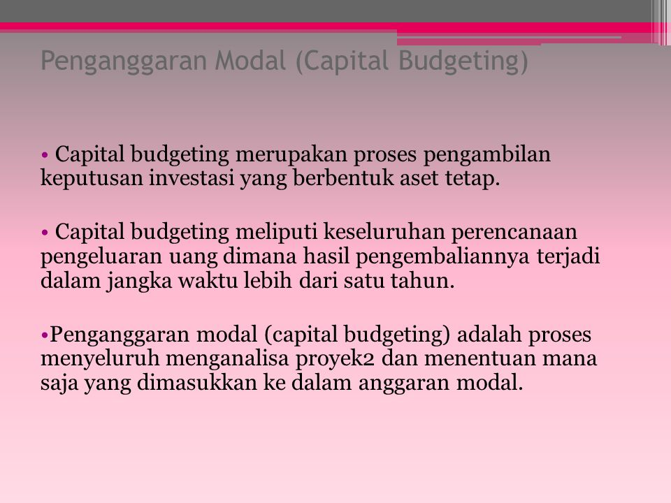 Penganggaran Modal (Capital Budgeting) Capital budgeting merupakan proses pengambilan keputusan investasi yang berbentuk aset tetap.