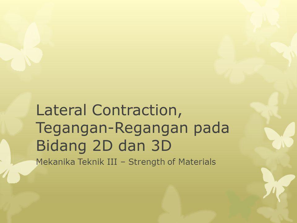 Lateral Contraction, Tegangan-Regangan pada Bidang 2D dan 3D Mekanika Teknik III – Strength of Materials