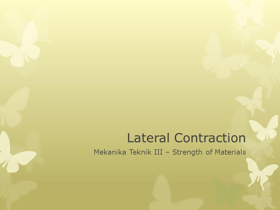 Lateral Contraction  Perubahan panjang batang karena tarikan atau tekanan, selalu disertai dengan kontraksi lateral.