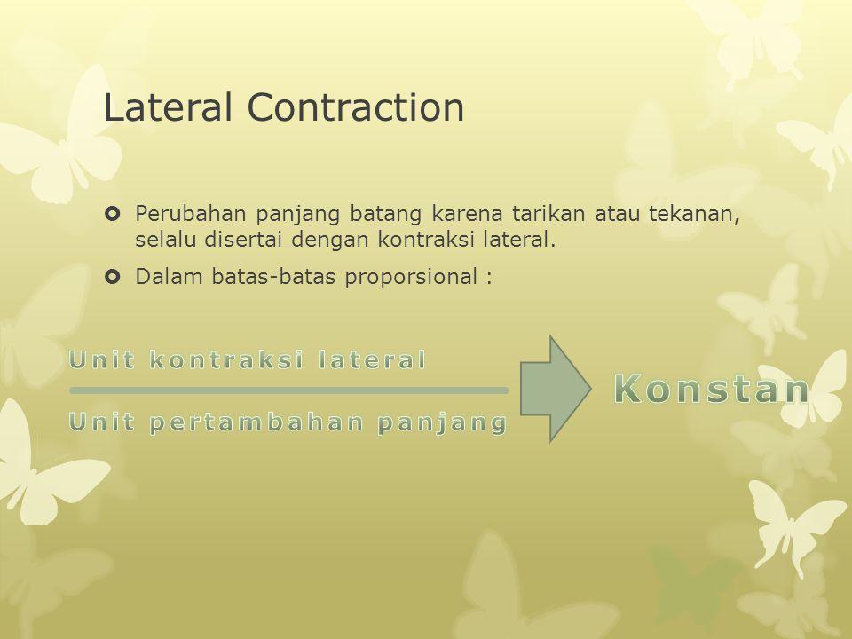 Lateral Contraction  Perubahan panjang batang karena tarikan atau tekanan, selalu disertai dengan kontraksi lateral.  Dalam batas-batas proporsional