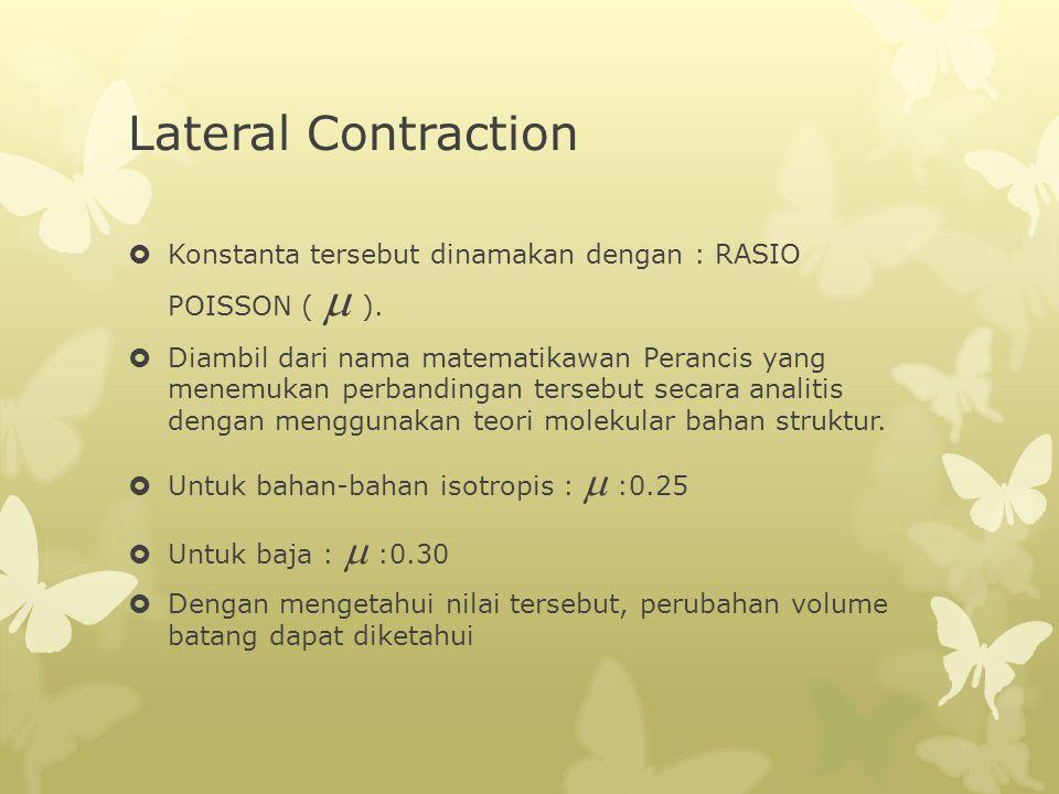 Lateral Contraction  Konstanta tersebut dinamakan dengan : RASIO POISSON (  ).  Diambil dari nama matematikawan Perancis yang menemukan perbanding