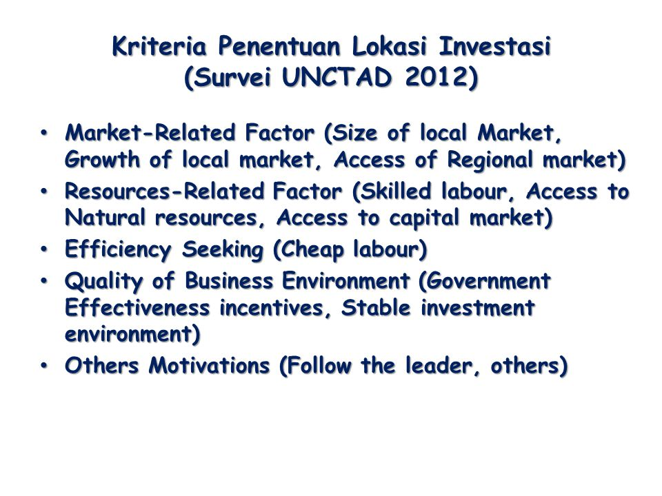 Kriteria Penentuan Lokasi Investasi (Survei UNCTAD 2012) Market-Related Factor (Size of local Market, Growth of local market, Access of Regional market) Market-Related Factor (Size of local Market, Growth of local market, Access of Regional market) Resources-Related Factor (Skilled labour, Access to Natural resources, Access to capital market) Resources-Related Factor (Skilled labour, Access to Natural resources, Access to capital market) Efficiency Seeking (Cheap labour) Efficiency Seeking (Cheap labour) Quality of Business Environment (Government Effectiveness incentives, Stable investment environment) Quality of Business Environment (Government Effectiveness incentives, Stable investment environment) Others Motivations (Follow the leader, others) Others Motivations (Follow the leader, others)