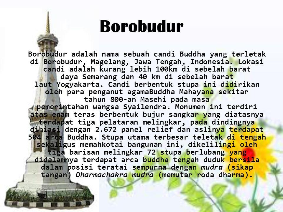 Borobudur Borobudur adalah nama sebuah candi Buddha yang terletak di Borobudur, Magelang, Jawa Tengah, Indonesia. Lokasi candi adalah kurang lebih 100
