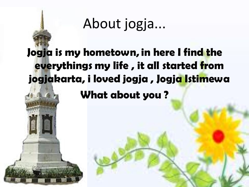About jogja... Jogja is my hometown, in here I find the everythings my life, it all started from jogjakarta, i loved jogja, Jogja Istimewa What about