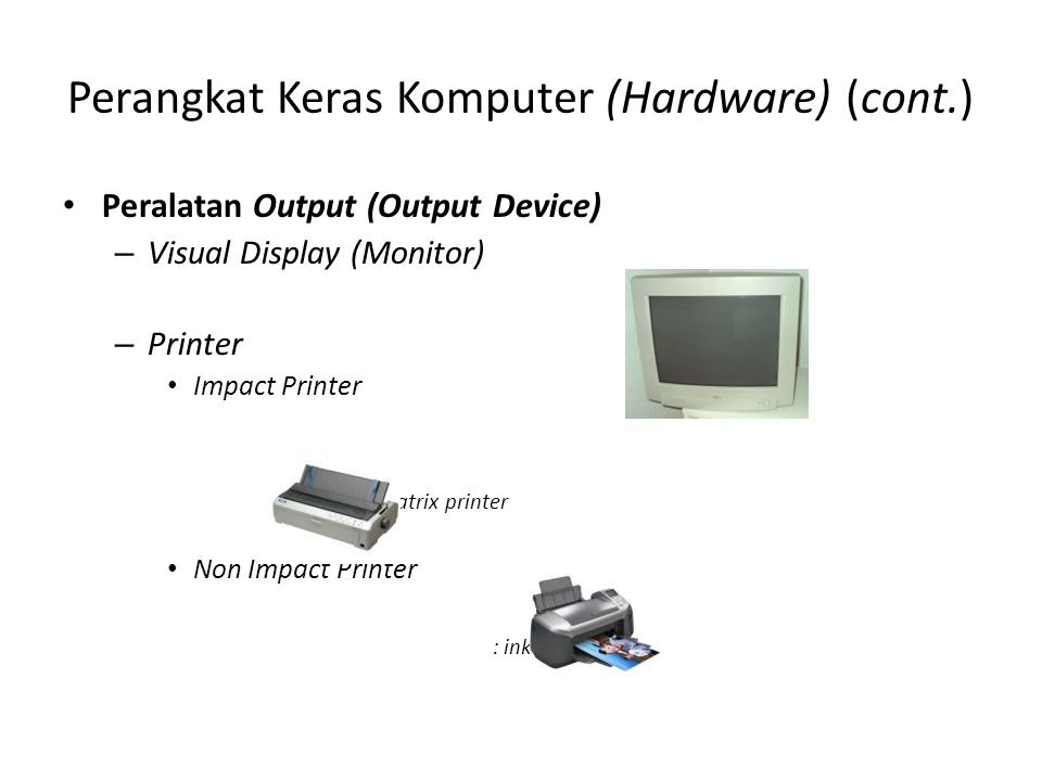 Perangkat Keras Komputer (Hardware) (cont.) Peralatan Output (Output Device) – Visual Display (Monitor) – Printer Impact Printer : dot matrix printer