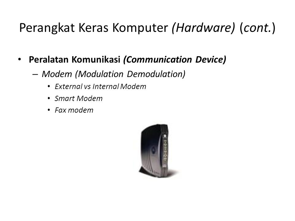 Perangkat Keras Komputer (Hardware) (cont.) Peralatan Komunikasi (Communication Device) – Modem (Modulation Demodulation) External vs Internal Modem S