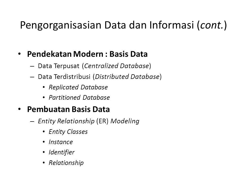 Pengorganisasian Data dan Informasi (cont.) Pendekatan Modern : Basis Data – Data Terpusat (Centralized Database) – Data Terdistribusi (Distributed Da