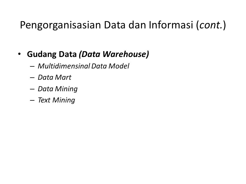 Pengorganisasian Data dan Informasi (cont.) Gudang Data (Data Warehouse) – Multidimensinal Data Model – Data Mart – Data Mining – Text Mining