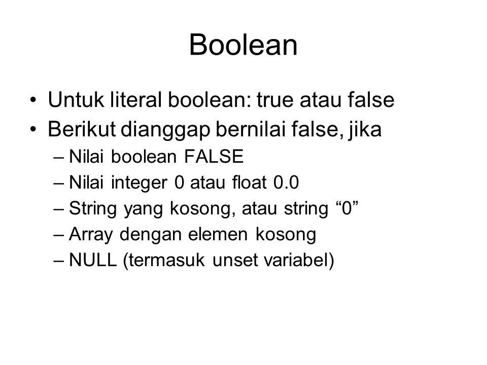 Boolean Untuk literal boolean: true atau false Berikut dianggap bernilai false, jika –Nilai boolean FALSE –Nilai integer 0 atau float 0.0 –String yang kosong, atau string 0 –Array dengan elemen kosong –NULL (termasuk unset variabel)