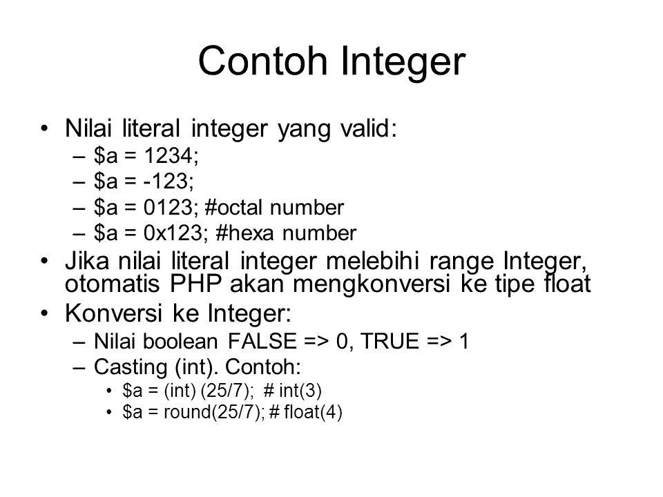 Contoh Integer Nilai literal integer yang valid: –$a = 1234; –$a = -123; –$a = 0123; #octal number –$a = 0x123; #hexa number Jika nilai literal integer melebihi range Integer, otomatis PHP akan mengkonversi ke tipe float Konversi ke Integer: –Nilai boolean FALSE => 0, TRUE => 1 –Casting (int).
