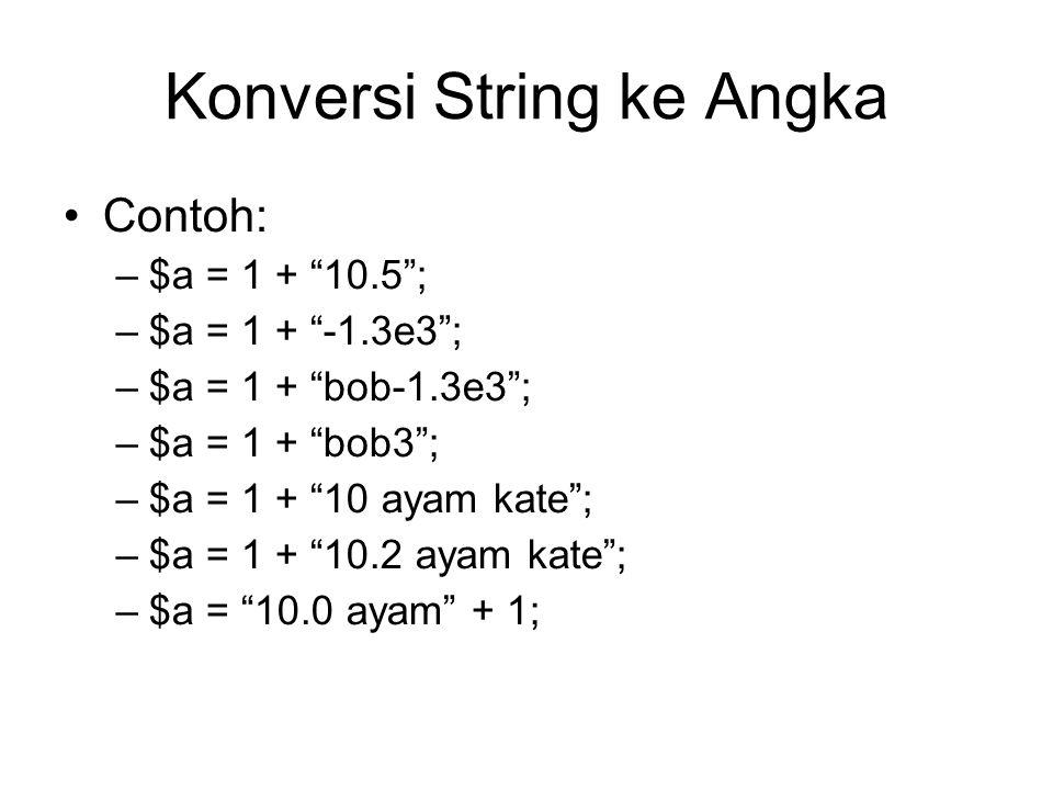 Konversi String ke Angka Contoh: –$a = 1 + 10.5 ; –$a = 1 + -1.3e3 ; –$a = 1 + bob-1.3e3 ; –$a = 1 + bob3 ; –$a = 1 + 10 ayam kate ; –$a = 1 + 10.2 ayam kate ; –$a = 10.0 ayam + 1;