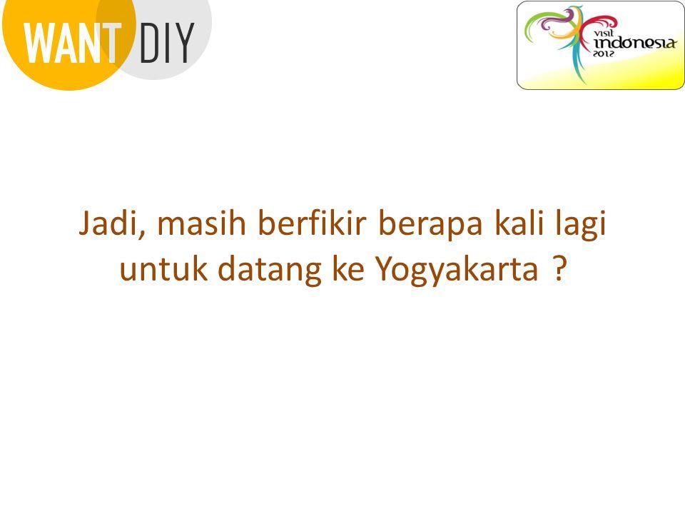 Jadi, masih berfikir berapa kali lagi untuk datang ke Yogyakarta ?