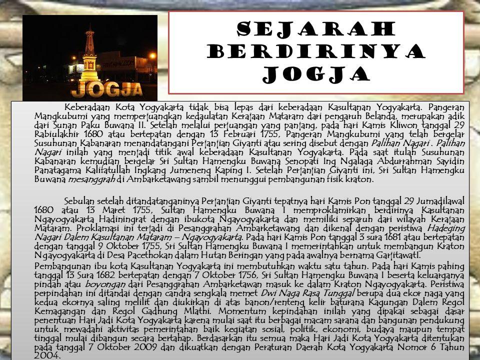 SEJARAH BERDIRINYA JOGJA Keberadaan Kota Yogyakarta tidak bisa lepas dari keberadaan Kasultanan Yogyakarta. Pangeran Mangkubumi yang memperjuangkan ke