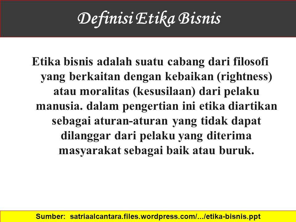 Definisi Etika Bisnis Etika bisnis adalah suatu cabang dari filosofi yang berkaitan dengan kebaikan (rightness) atau moralitas (kesusilaan) dari pelak