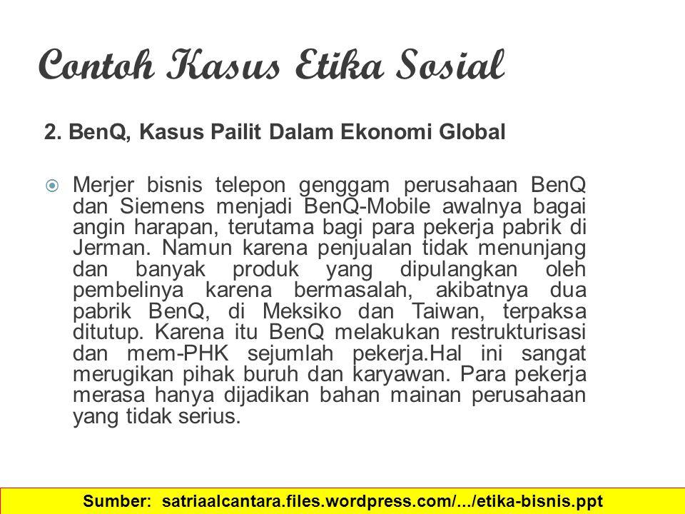 Contoh Kasus Etika Sosial 2. BenQ, Kasus Pailit Dalam Ekonomi Global  Merjer bisnis telepon genggam perusahaan BenQ dan Siemens menjadi BenQ-Mobile a