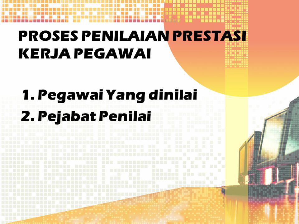 PROSES PENILAIAN PRESTASI KERJA PEGAWAI 1.Pegawai Yang dinilai 2.Pejabat Penilai