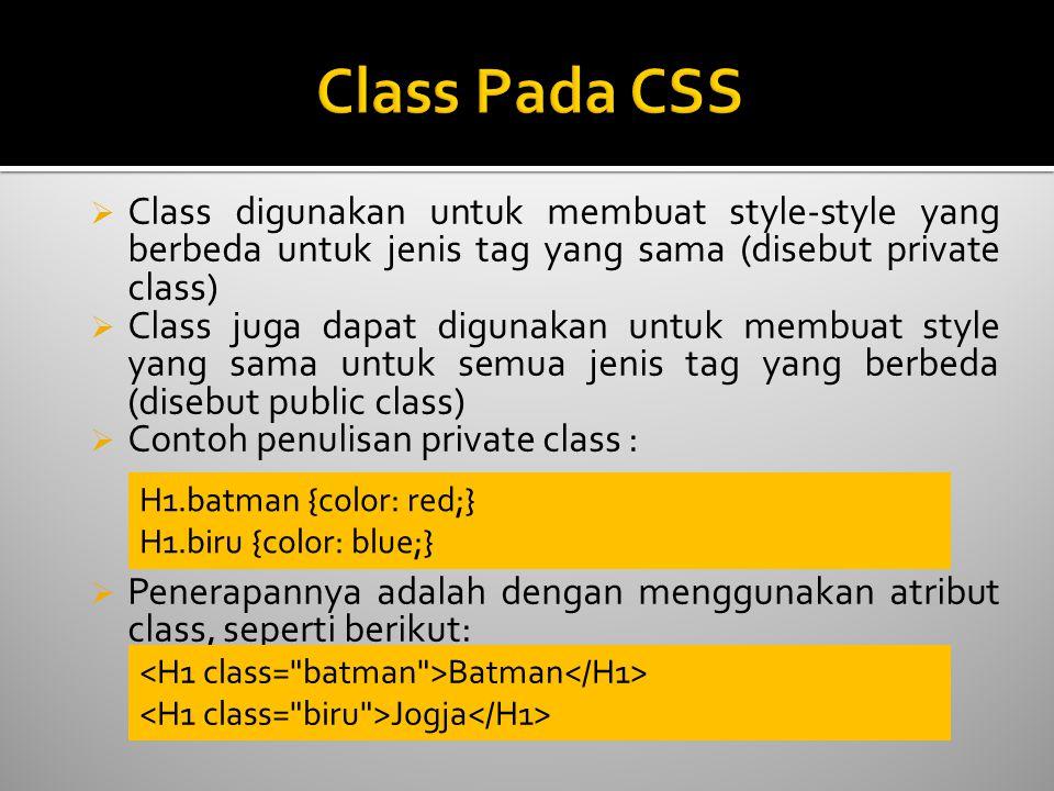  Class digunakan untuk membuat style-style yang berbeda untuk jenis tag yang sama (disebut private class)  Class juga dapat digunakan untuk membuat style yang sama untuk semua jenis tag yang berbeda (disebut public class)  Contoh penulisan private class :  Penerapannya adalah dengan menggunakan atribut class, seperti berikut: H1.batman {color: red;} H1.biru {color: blue;} Batman Jogja