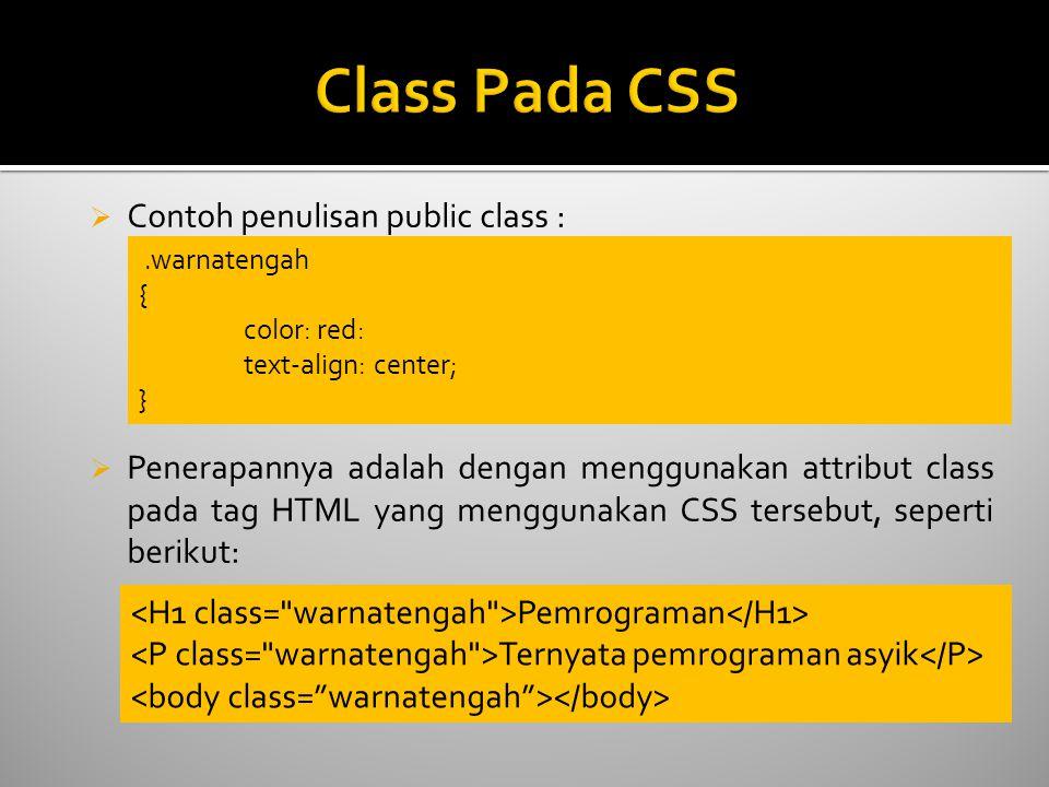  Contoh penulisan public class :  Penerapannya adalah dengan menggunakan attribut class pada tag HTML yang menggunakan CSS tersebut, seperti berikut:.warnatengah { color: red: text-align: center; } Pemrograman Ternyata pemrograman asyik
