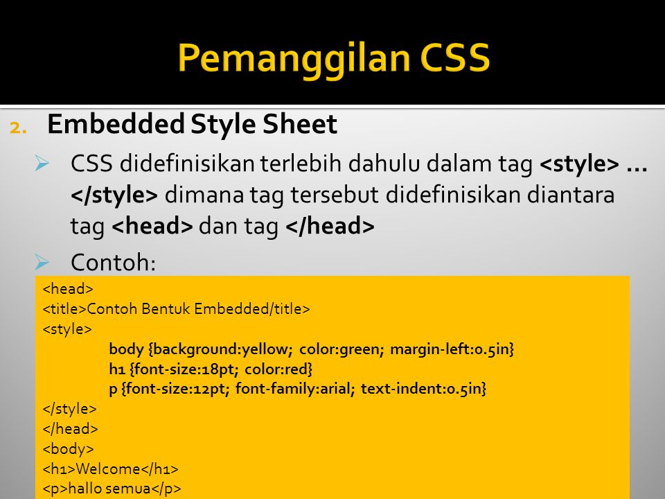 2. Embedded Style Sheet  CSS didefinisikan terlebih dahulu dalam tag... dimana tag tersebut didefinisikan diantara tag dan tag  Contoh: Contoh Bentu