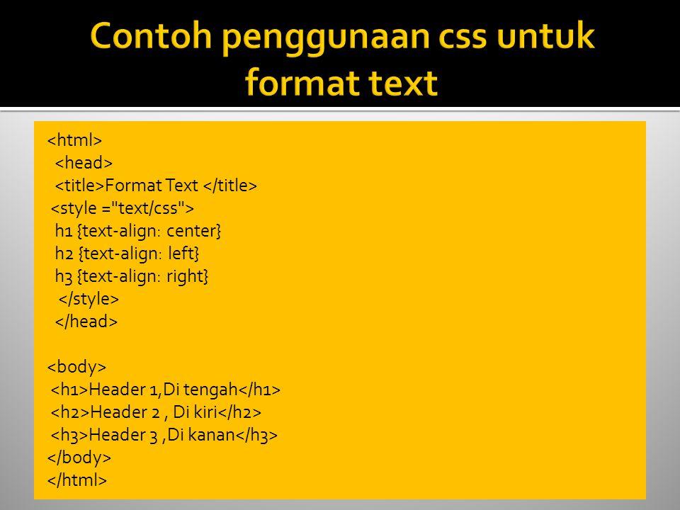 Format Text h1 {text-align: center} h2 {text-align: left} h3 {text-align: right} Header 1,Di tengah Header 2, Di kiri Header 3,Di kanan
