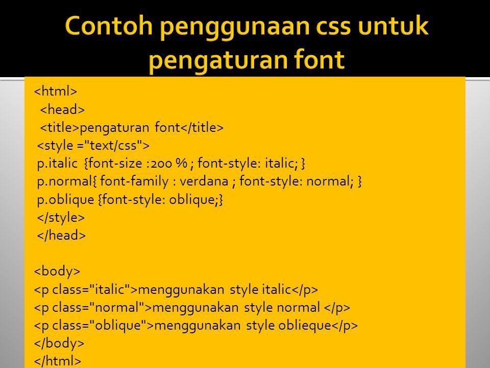 pengaturan font p.italic {font-size :200 % ; font-style: italic; } p.normal{ font-family : verdana ; font-style: normal; } p.oblique {font-style: oblique;} menggunakan style italic menggunakan style normal menggunakan style oblieque