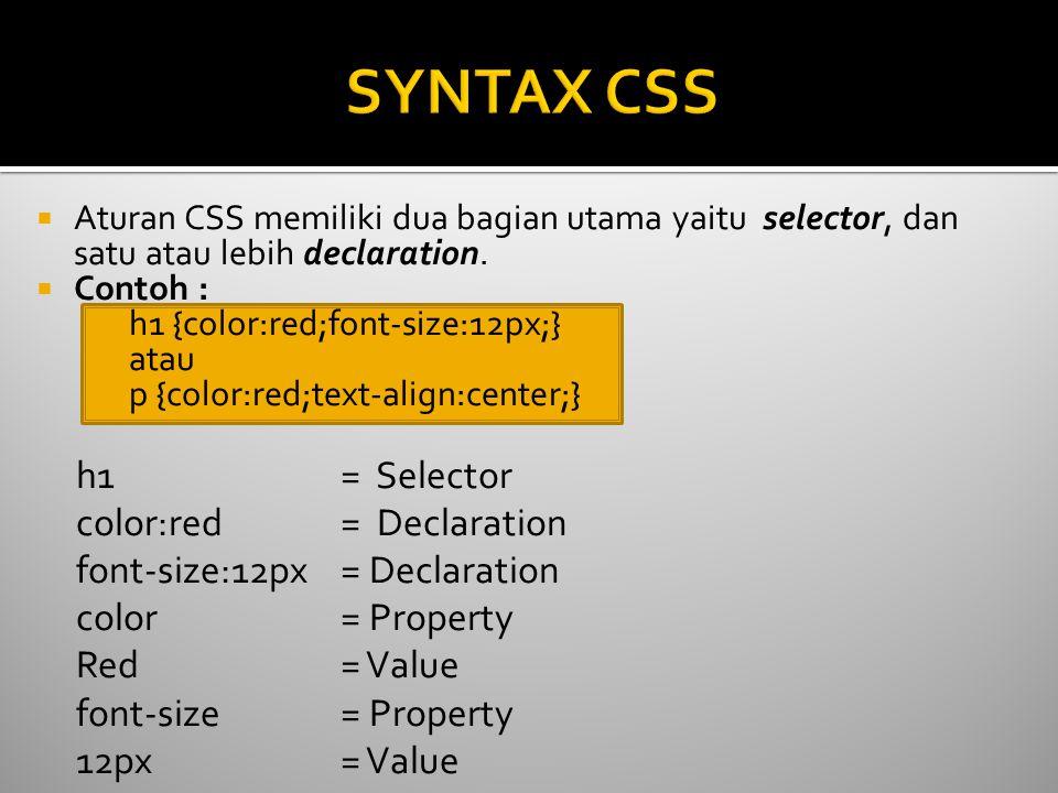  Aturan CSS memiliki dua bagian utama yaitu selector, dan satu atau lebih declaration.  Contoh : h1 {color:red;font-size:12px;} atau p {color:red;te