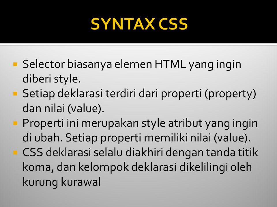  Selector biasanya elemen HTML yang ingin diberi style.  Setiap deklarasi terdiri dari properti (property) dan nilai (value).  Properti ini merupak