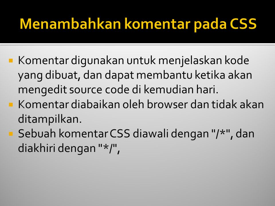  Contoh: /*Ini isi komentar*/ p { text-align:center; /*Ini komentar yang lain*/ color:black; font-family:arial; }