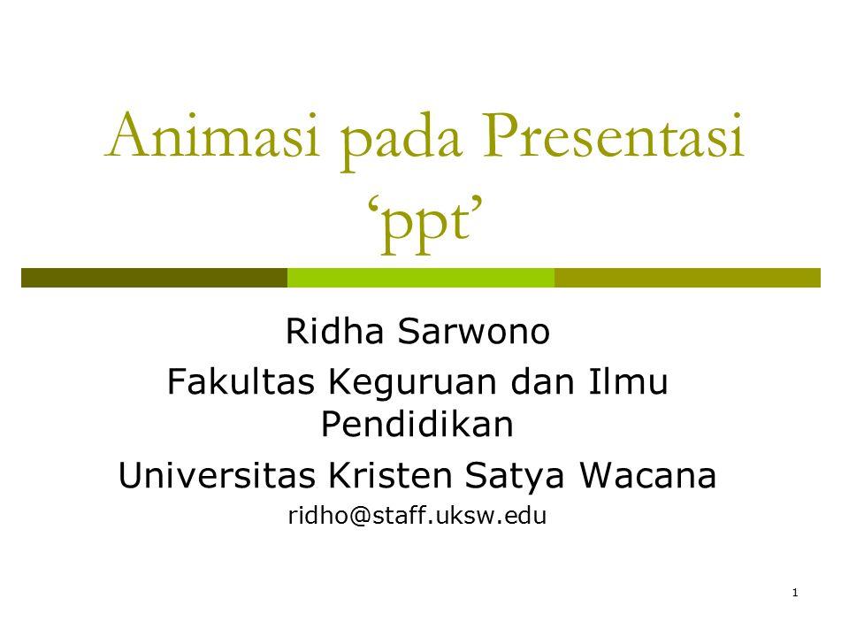 1 Animasi pada Presentasi 'ppt' Ridha Sarwono Fakultas Keguruan dan Ilmu Pendidikan Universitas Kristen Satya Wacana ridho@staff.uksw.edu