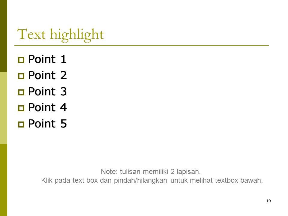 19 Text highlight  Point 1  Point 2  Point 3  Point 4  Point 5  Point 1  Point 2  Point 3  Point 4  Point 5 Note: tulisan memiliki 2 lapisan