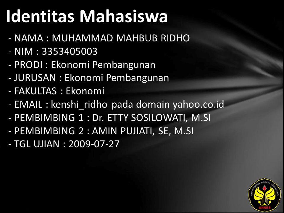 Identitas Mahasiswa - NAMA : MUHAMMAD MAHBUB RIDHO - NIM : 3353405003 - PRODI : Ekonomi Pembangunan - JURUSAN : Ekonomi Pembangunan - FAKULTAS : Ekonomi - EMAIL : kenshi_ridho pada domain yahoo.co.id - PEMBIMBING 1 : Dr.
