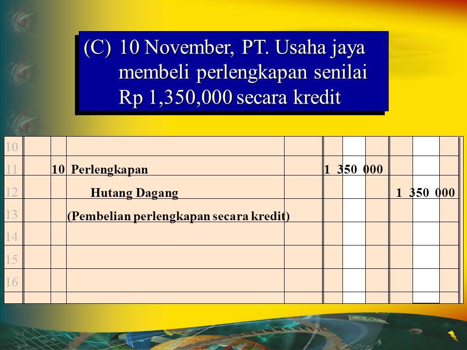 Kas Nov. 1 25,000,000Nov. 5 20,000,000 Tanah Nov. 5 20,000,000 (B)5 November, PT.Usaha jaya membeli tanah Rp 20,000,000 tunai Pengaruh jurnal terhadap